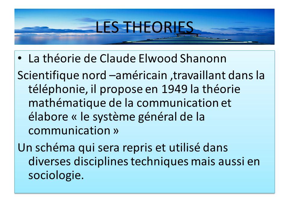LES THEORIES La théorie de Claude Elwood Shanonn Scientifique nord –américain,travaillant dans la téléphonie, il propose en 1949 la théorie mathématique de la communication et élabore « le système général de la communication » Un schéma qui sera repris et utilisé dans diverses disciplines techniques mais aussi en sociologie.