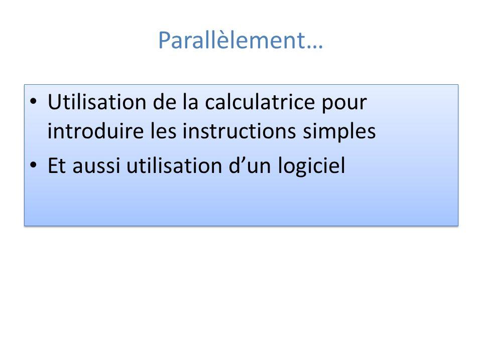 Parallèlement… Utilisation de la calculatrice pour introduire les instructions simples Et aussi utilisation dun logiciel Utilisation de la calculatrice pour introduire les instructions simples Et aussi utilisation dun logiciel