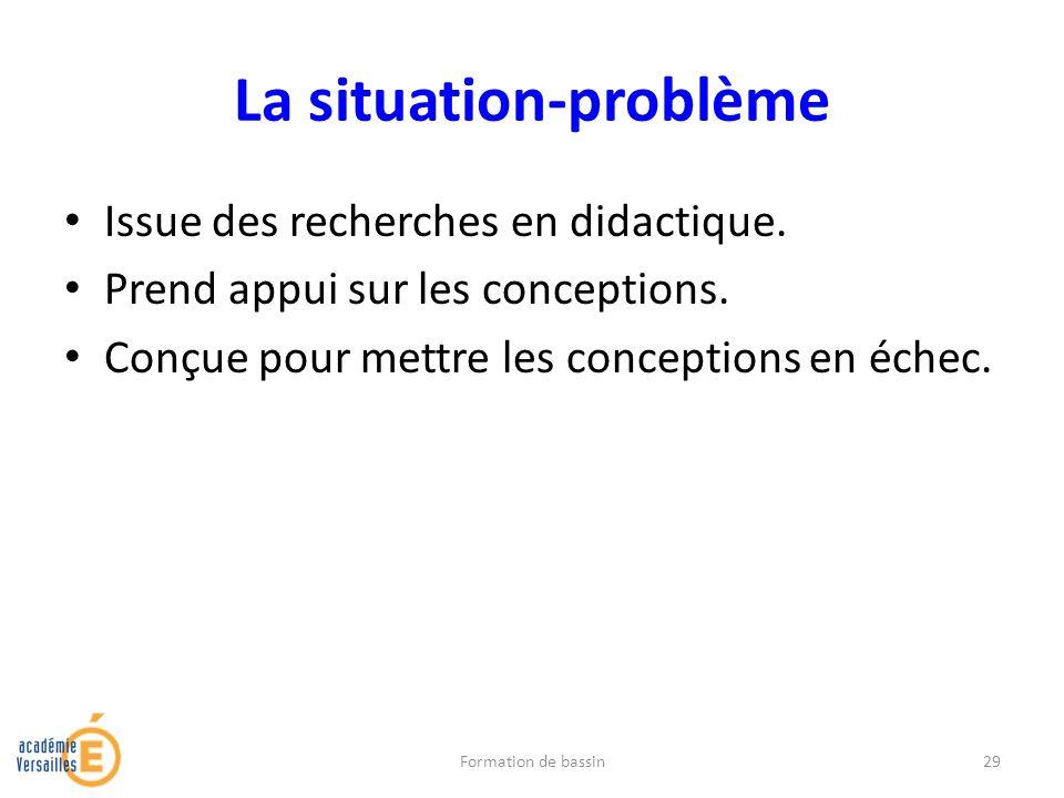 La situation-problème Issue des recherches en didactique. Prend appui sur les conceptions. Conçue pour mettre les conceptions en échec. Formation de b