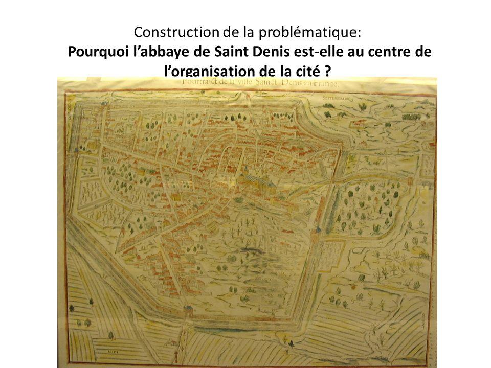 Construction de la problématique: Pourquoi labbaye de Saint Denis est-elle au centre de lorganisation de la cité ?