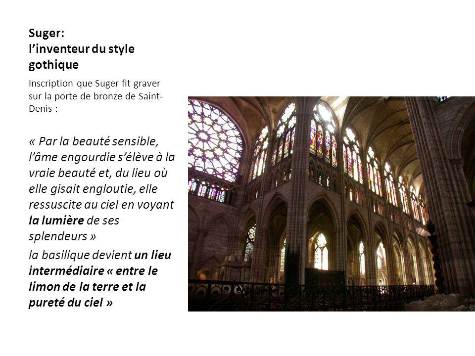 Suger: linventeur du style gothique Inscription que Suger fit graver sur la porte de bronze de Saint- Denis : « Par la beauté sensible, lâme engourdie