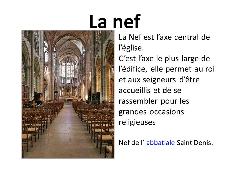 La nef La Nef est laxe central de léglise. Cest laxe le plus large de lédifice, elle permet au roi et aux seigneurs dêtre accueillis et de se rassembl