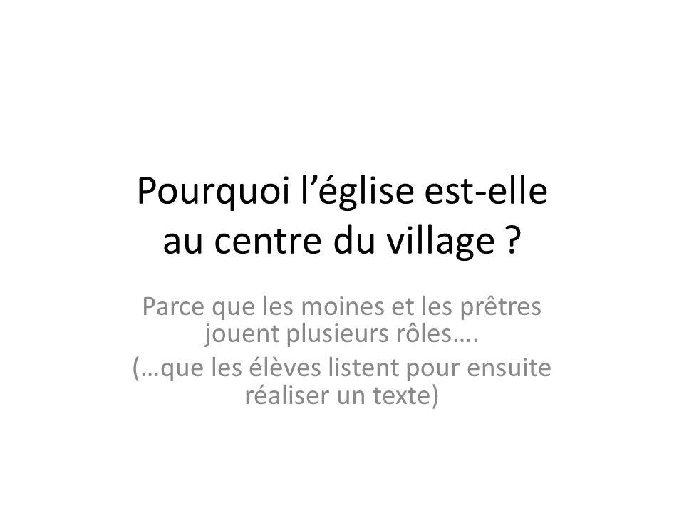 Pourquoi léglise est-elle au centre du village ? Parce que les moines et les prêtres jouent plusieurs rôles…. (…que les élèves listent pour ensuite ré