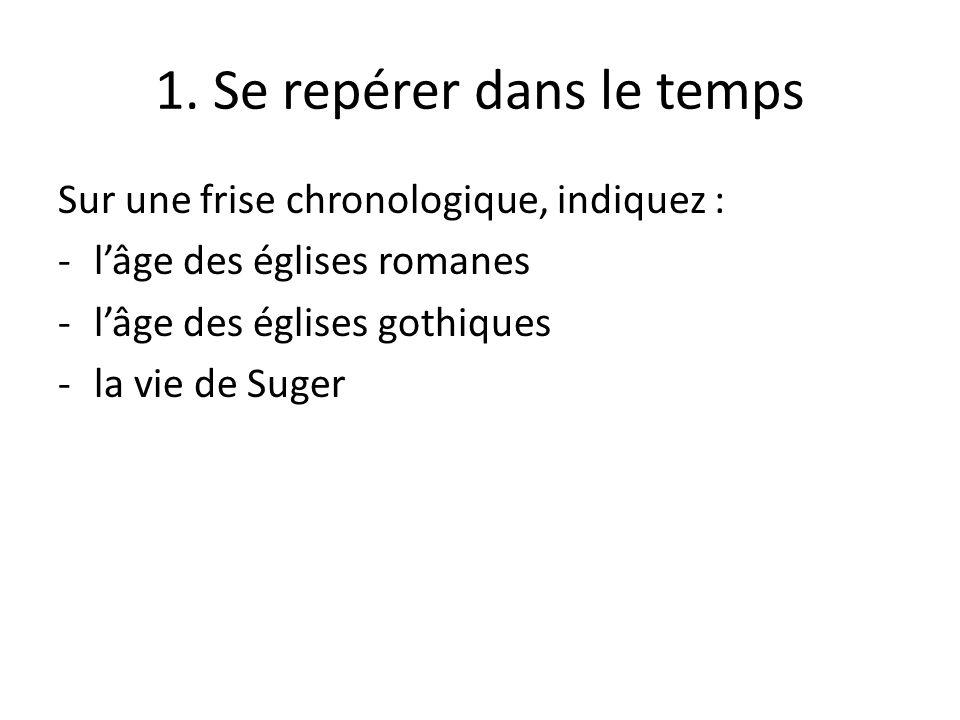 1. Se repérer dans le temps Sur une frise chronologique, indiquez : -lâge des églises romanes -lâge des églises gothiques -la vie de Suger