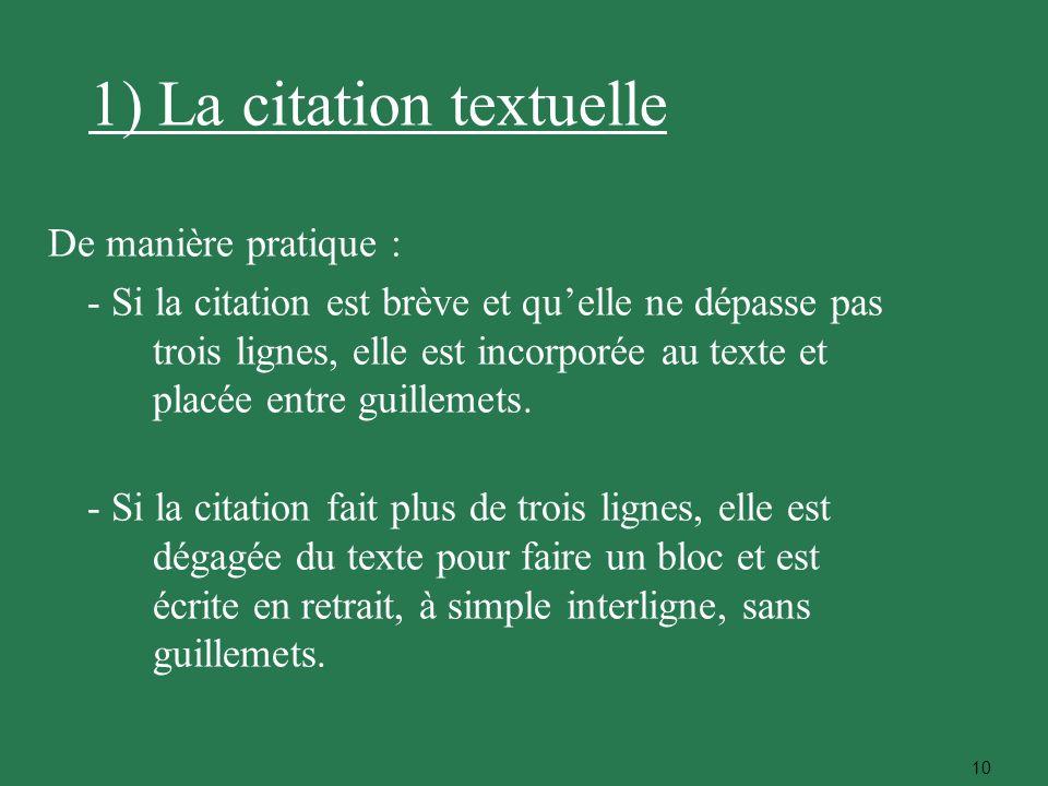 10 1) La citation textuelle De manière pratique : - Si la citation est brève et quelle ne dépasse pas trois lignes, elle est incorporée au texte et pl