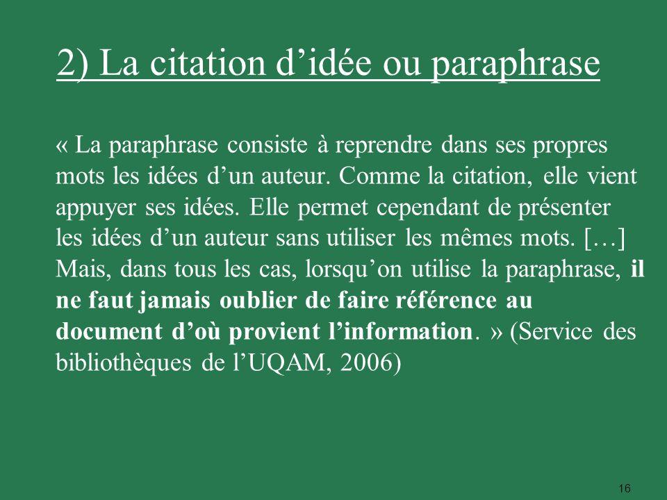 16 2) La citation didée ou paraphrase « La paraphrase consiste à reprendre dans ses propres mots les idées dun auteur. Comme la citation, elle vient a
