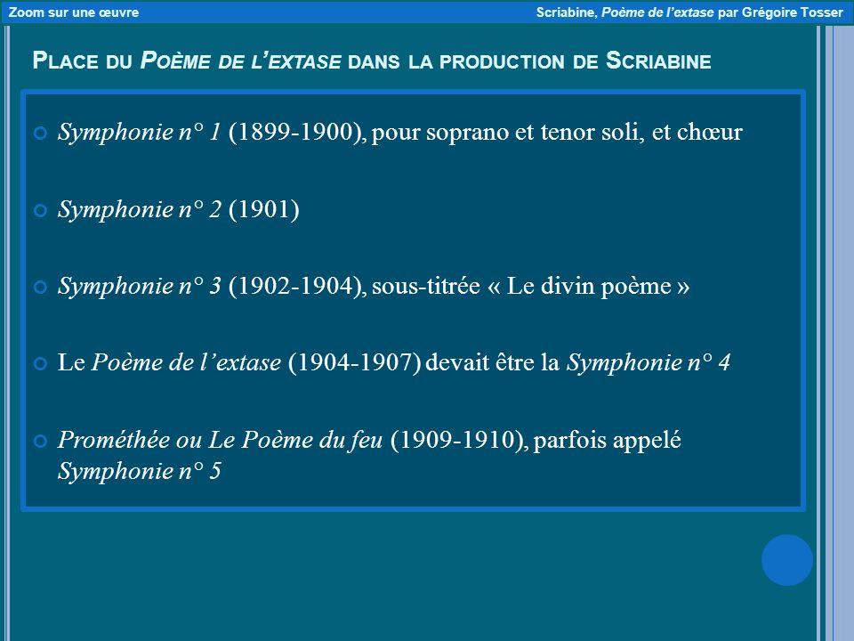 P LACE DU P OÈME DE L EXTASE DANS LA PRODUCTION DE S CRIABINE Symphonie n° 1 (1899-1900), pour soprano et tenor soli, et chœur Symphonie n° 2 (1901) Symphonie n° 3 (1902-1904), sous-titrée « Le divin poème » Le Poème de lextase (1904-1907) devait être la Symphonie n° 4 Prométhée ou Le Poème du feu (1909-1910), parfois appelé Symphonie n° 5 Zoom sur une œuvre Scriabine, Poème de lextase par Grégoire Tosser