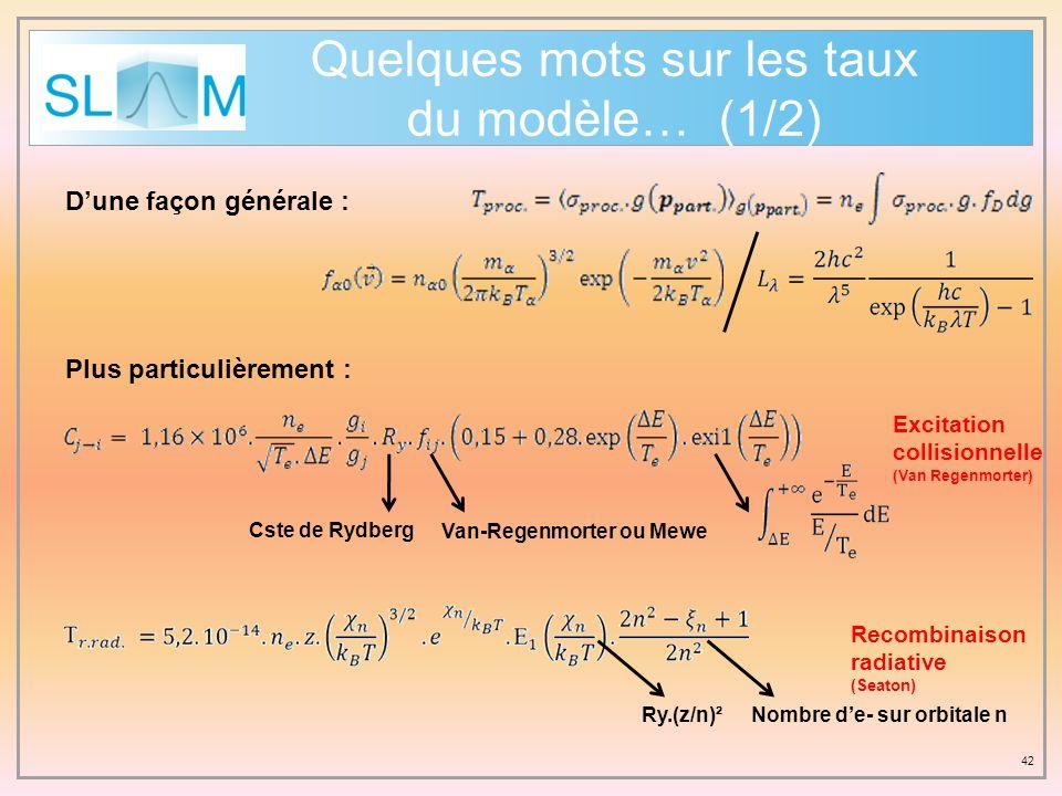 42 Quelques mots sur les taux du modèle… (1/2) Dune façon générale : Plus particulièrement : Cste de Rydberg Van-Regenmorter ou Mewe Ry.(z/n)² Excitat