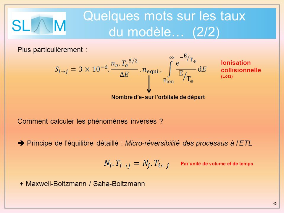 43 Quelques mots sur les taux du modèle… (2/2) Plus particulièrement : Ionisation collisionnelle (Lotz) Nombre de- sur lorbitale de départ Comment cal