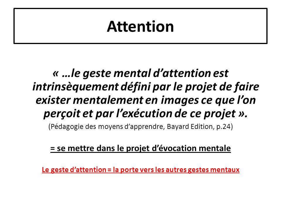 Attention « …le geste mental dattention est intrinsèquement défini par le projet de faire exister mentalement en images ce que lon perçoit et par lexécution de ce projet ».