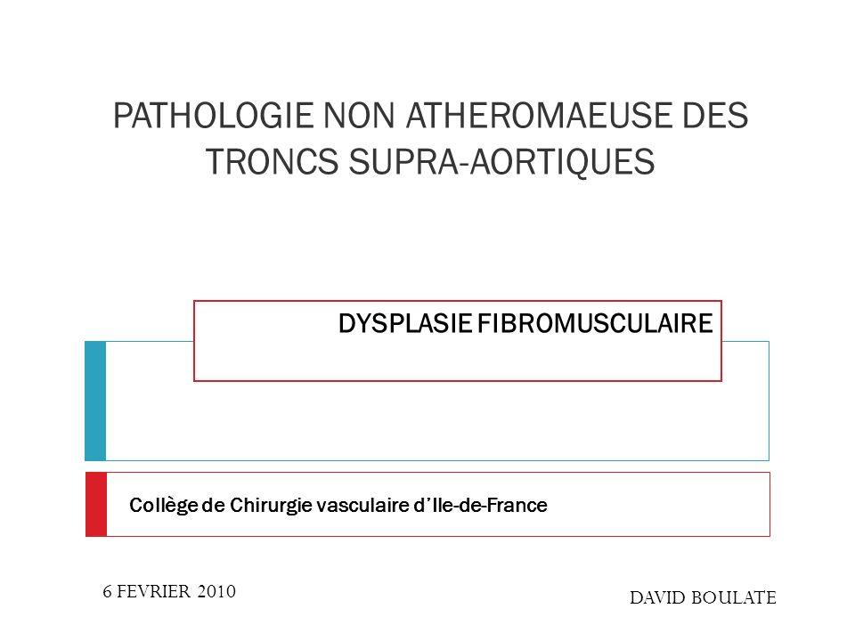 PATHOLOGIE NON ATHEROMAEUSE DES TRONCS SUPRA-AORTIQUES DYSPLASIE FIBROMUSCULAIRE 6 FEVRIER 2010 DAVID BOULATE Collège de Chirurgie vasculaire dIle-de-