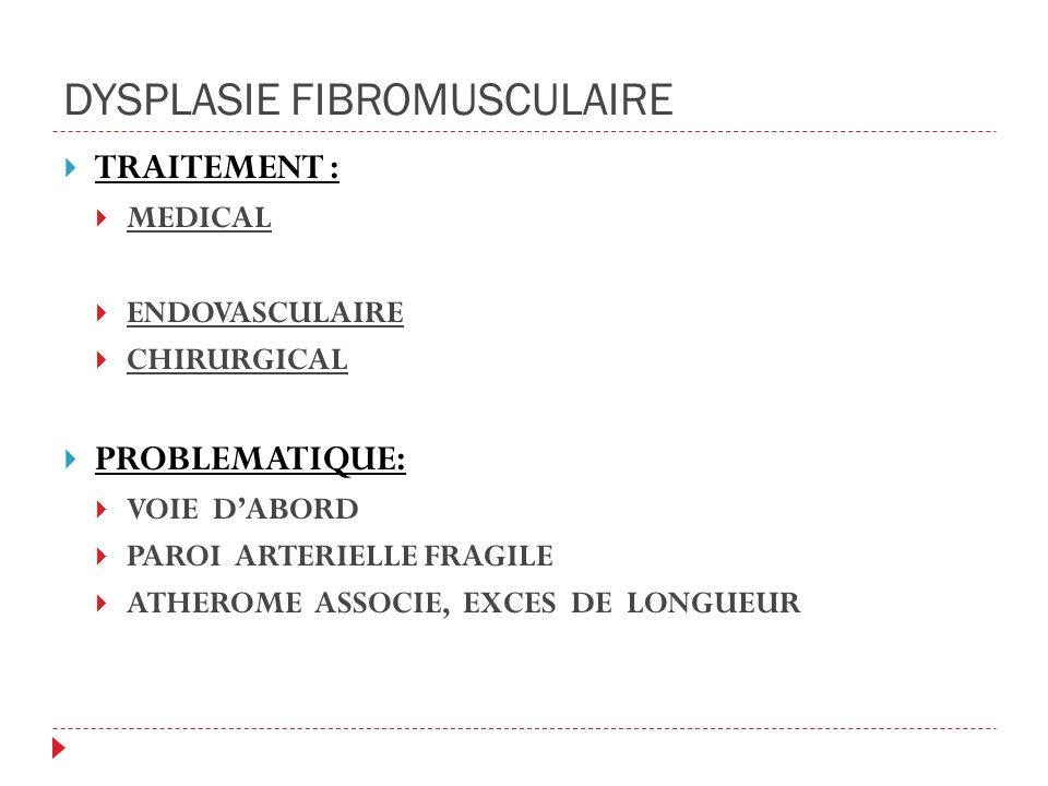 DYSPLASIE FIBROMUSCULAIRE TRAITEMENT : MEDICAL ENDOVASCULAIRE CHIRURGICAL PROBLEMATIQUE: VOIE DABORD PAROI ARTERIELLE FRAGILE ATHEROME ASSOCIE, EXCES