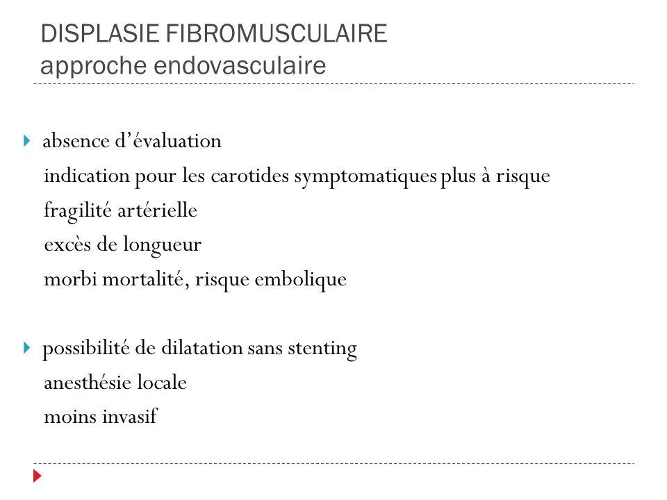 DISPLASIE FIBROMUSCULAIRE approche endovasculaire absence dévaluation indication pour les carotides symptomatiques plus à risque fragilité artérielle excès de longueur morbi mortalité, risque embolique possibilité de dilatation sans stenting anesthésie locale moins invasif