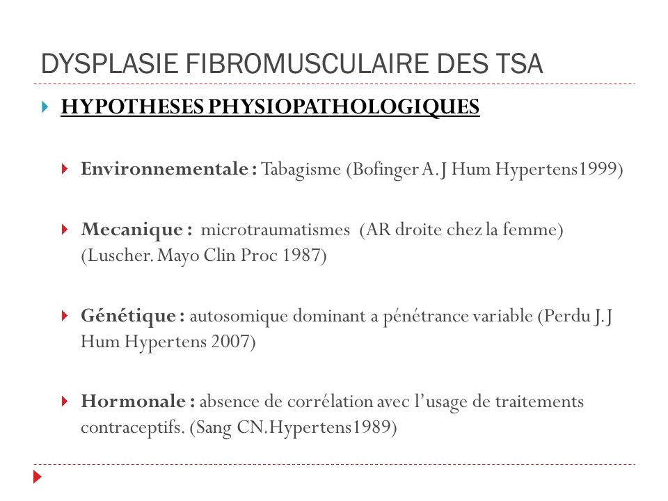 DYSPLASIE FIBROMUSCULAIRE DES TSA HYPOTHESES PHYSIOPATHOLOGIQUES Environnementale : Tabagisme (Bofinger A.J Hum Hypertens1999) Mecanique : microtraumatismes (AR droite chez la femme) (Luscher.
