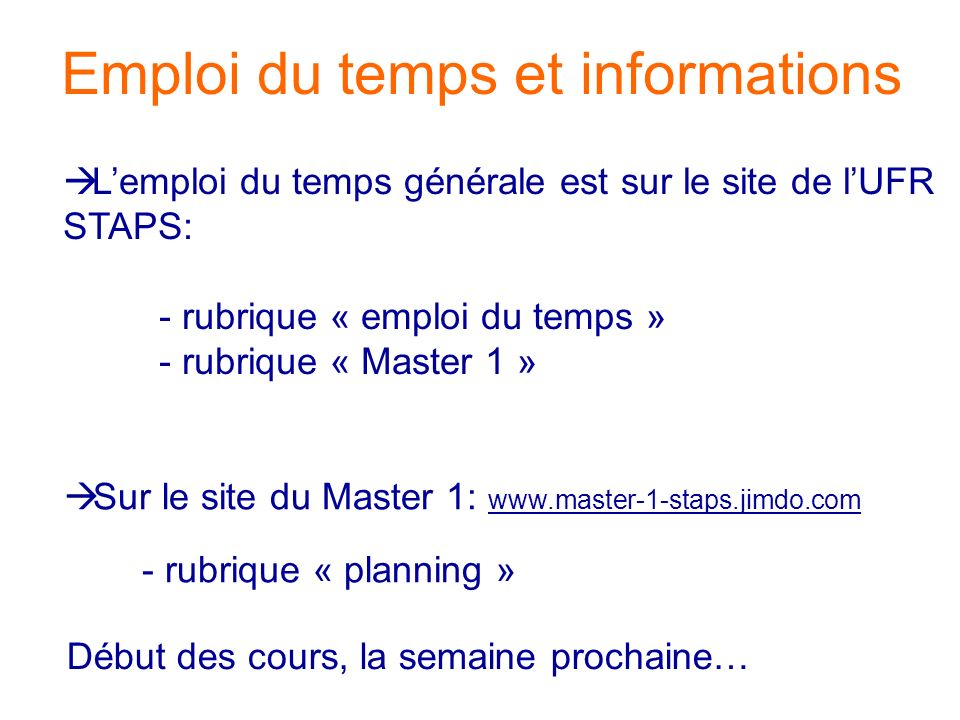 Emploi du temps et informations Lemploi du temps générale est sur le site de lUFR STAPS: - rubrique « emploi du temps » - rubrique « Master 1 » Début des cours, la semaine prochaine… Sur le site du Master 1: www.master-1-staps.jimdo.com - rubrique « planning »