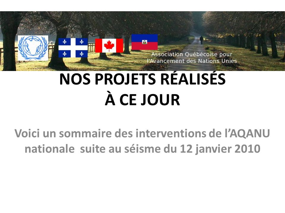 NOS PROJETS RÉALISÉS À CE JOUR Voici un sommaire des interventions de lAQANU nationale suite au séisme du 12 janvier 2010