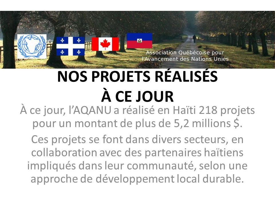 NOS PROJETS RÉALISÉS À CE JOUR À ce jour, lAQANU a réalisé en Haïti 218 projets pour un montant de plus de 5,2 millions $. Ces projets se font dans di