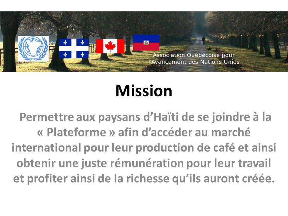 Mission Permettre aux paysans dHaïti de se joindre à la « Plateforme » afin daccéder au marché international pour leur production de café et ainsi obtenir une juste rémunération pour leur travail et profiter ainsi de la richesse quils auront créée.