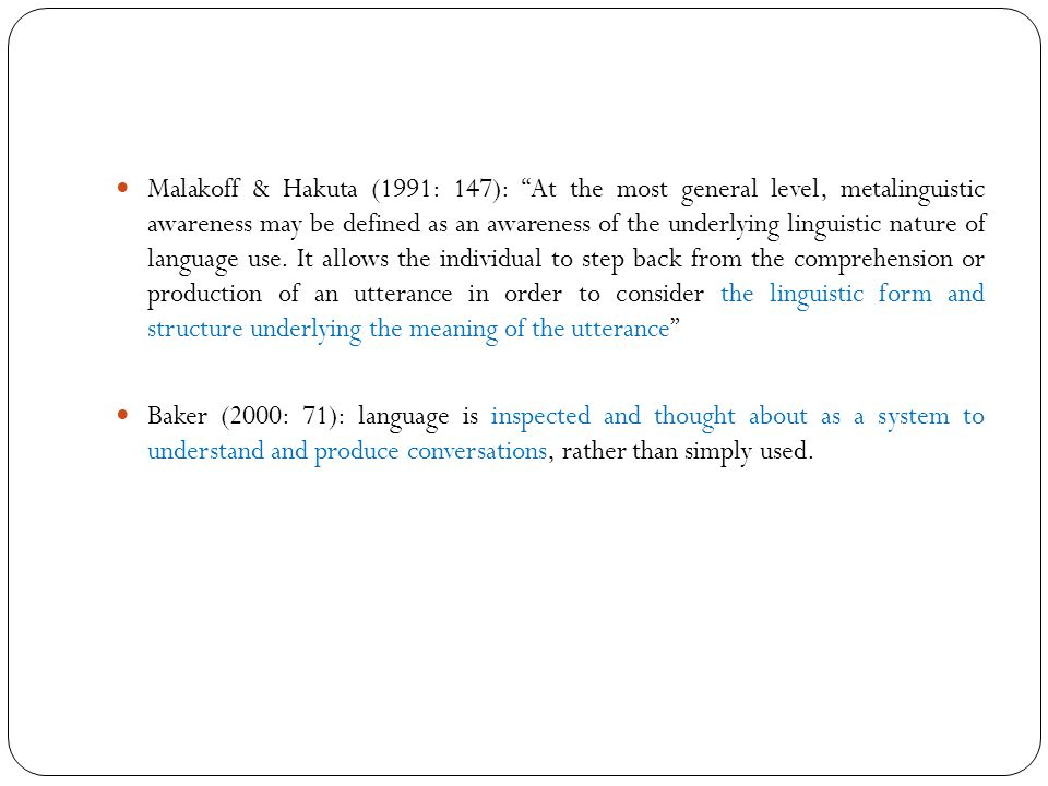 Malakoff & Hakuta (1991: 147): At the most general level, metalinguistic awareness may be defined as an awareness of the underlying linguistic nature