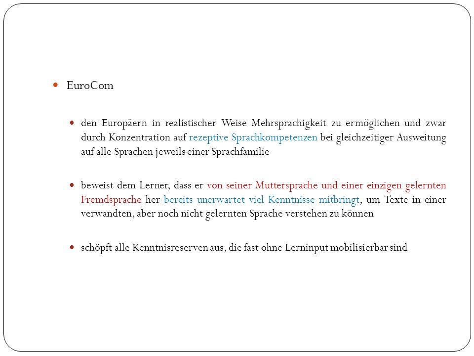 EuroCom den Europäern in realistischer Weise Mehrsprachigkeit zu ermöglichen und zwar durch Konzentration auf rezeptive Sprachkompetenzen bei gleichzeitiger Ausweitung auf alle Sprachen jeweils einer Sprachfamilie beweist dem Lerner, dass er von seiner Muttersprache und einer einzigen gelernten Fremdsprache her bereits unerwartet viel Kenntnisse mitbringt, um Texte in einer verwandten, aber noch nicht gelernten Sprache verstehen zu können schöpft alle Kenntnisreserven aus, die fast ohne Lerninput mobilisierbar sind