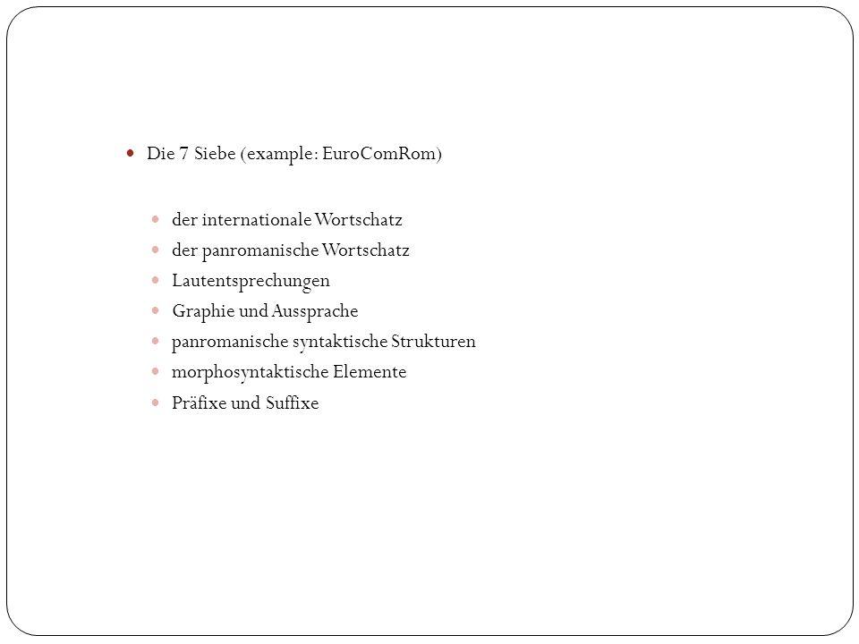 Die 7 Siebe (example: EuroComRom) der internationale Wortschatz der panromanische Wortschatz Lautentsprechungen Graphie und Aussprache panromanische syntaktische Strukturen morphosyntaktische Elemente Präfixe und Suffixe