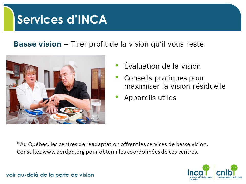 voir au-delà de la perte de vision Basse vision – Tirer profit de la vision quil vous reste Services dINCA Évaluation de la vision Conseils pratiques