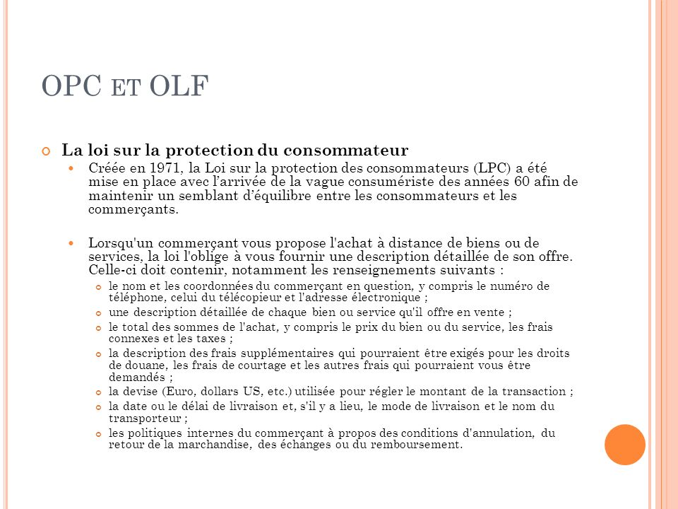 OPC ET OLF La loi sur la protection du consommateur Créée en 1971, la Loi sur la protection des consommateurs (LPC) a été mise en place avec larrivée