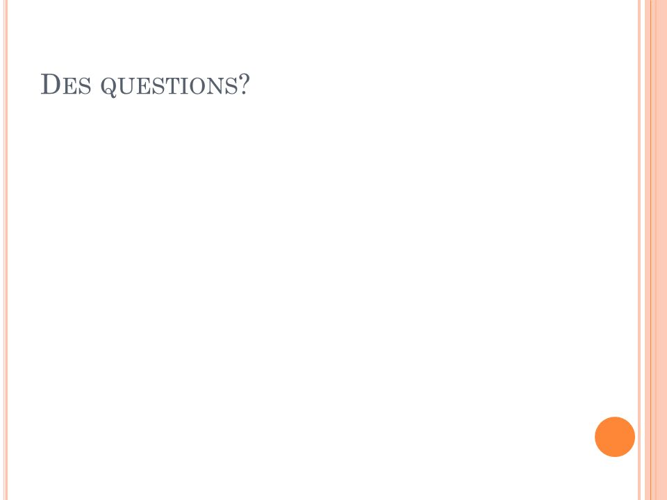 D ES QUESTIONS ?