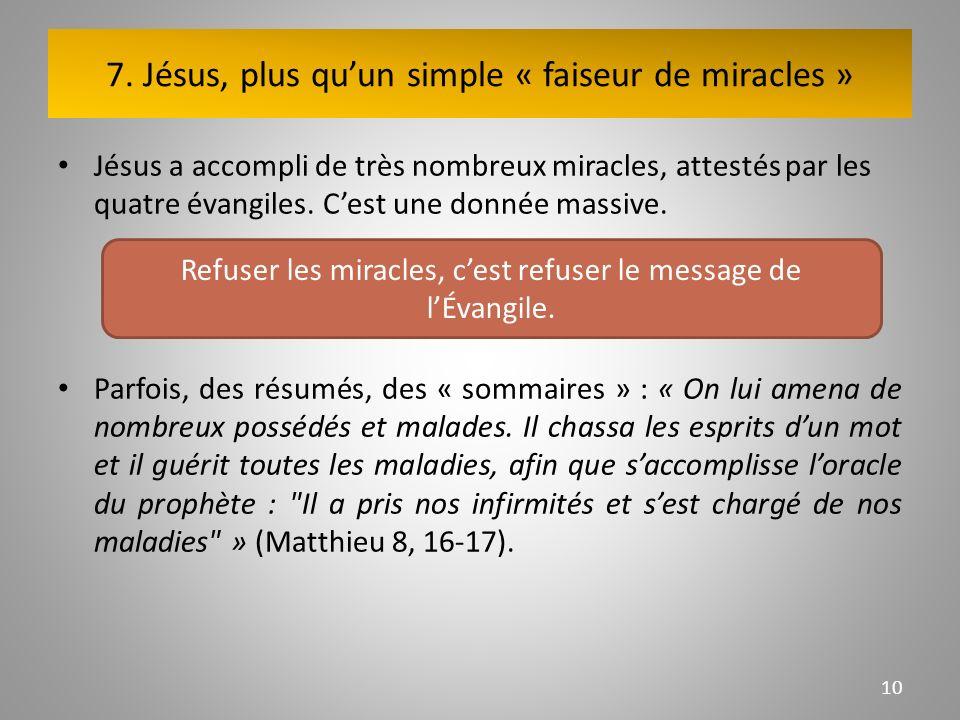 7. Jésus, plus quun simple « faiseur de miracles » Jésus a accompli de très nombreux miracles, attestés par les quatre évangiles. Cest une donnée mass