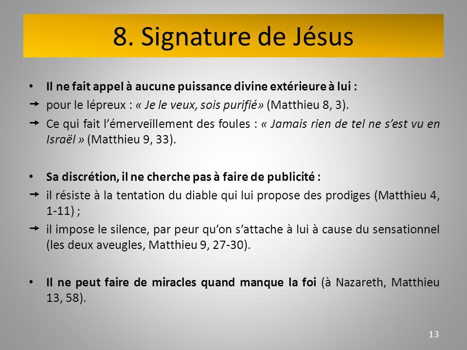 8. Signature de Jésus Il ne fait appel à aucune puissance divine extérieure à lui : pour le lépreux : « Je le veux, sois purifié» (Matthieu 8, 3). Ce