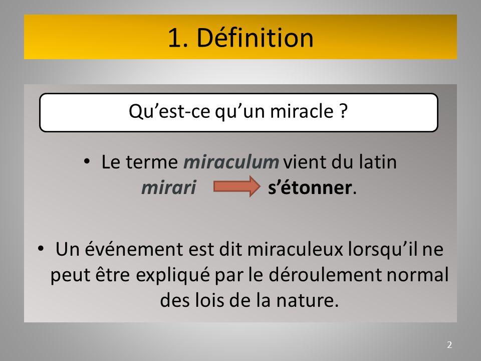 1. Définition Le terme miraculum vient du latin mirari sétonner. Un événement est dit miraculeux lorsquil ne peut être expliqué par le déroulement nor