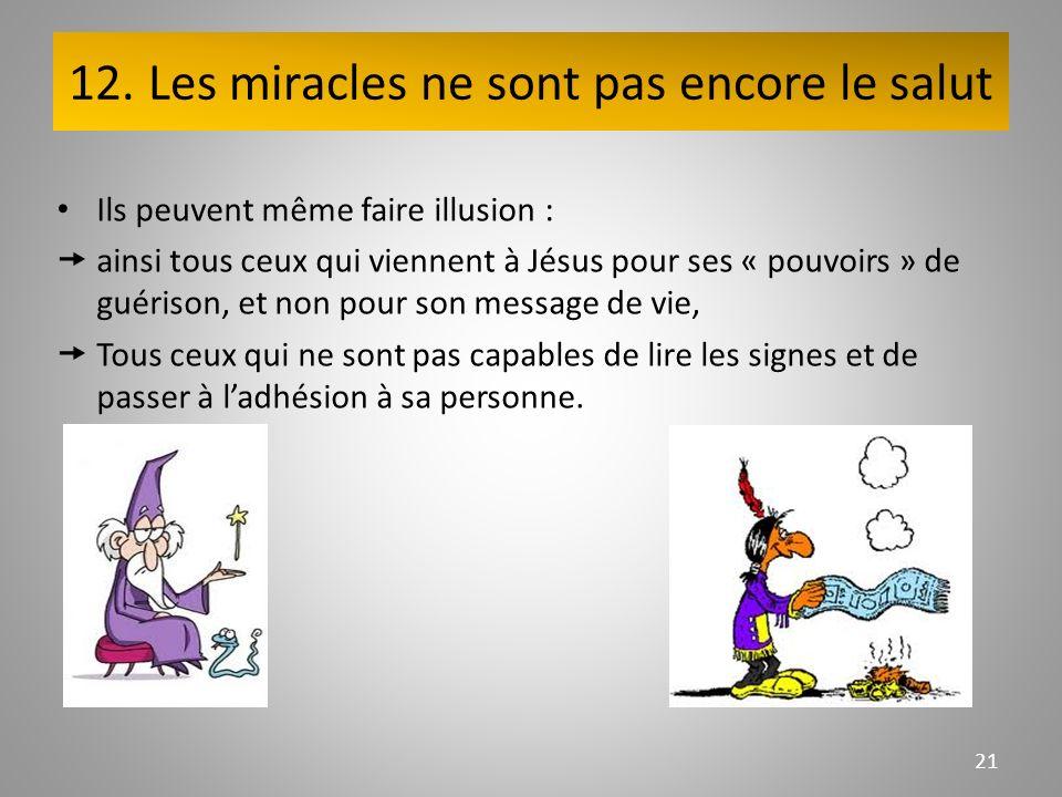 12. Les miracles ne sont pas encore le salut Ils peuvent même faire illusion : ainsi tous ceux qui viennent à Jésus pour ses « pouvoirs » de guérison,