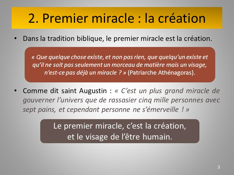 2. Premier miracle : la création Dans la tradition biblique, le premier miracle est la création. Comme dit saint Augustin : « Cest un plus grand mirac
