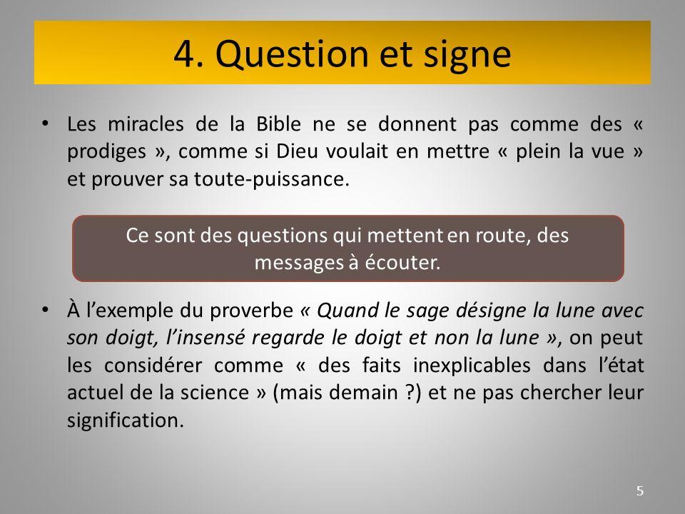 4. Question et signe Les miracles de la Bible ne se donnent pas comme des « prodiges », comme si Dieu voulait en mettre « plein la vue » et prouver sa