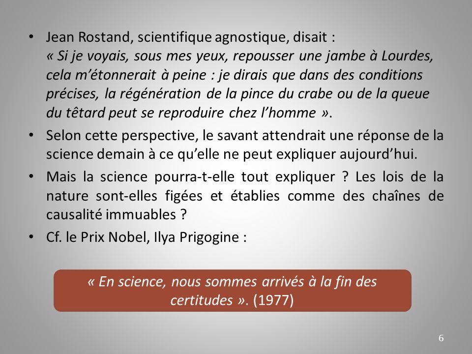 Jean Rostand, scientifique agnostique, disait : « Si je voyais, sous mes yeux, repousser une jambe à Lourdes, cela métonnerait à peine : je dirais que dans des conditions précises, la régénération de la pince du crabe ou de la queue du têtard peut se reproduire chez lhomme ».