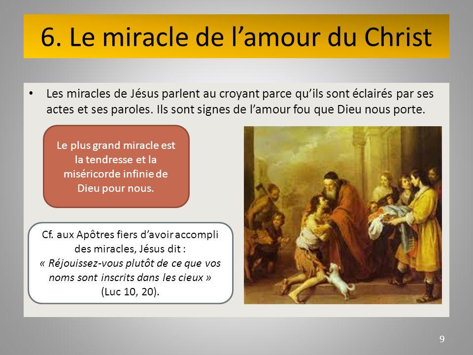 6. Le miracle de lamour du Christ Les miracles de Jésus parlent au croyant parce quils sont éclairés par ses actes et ses paroles. Ils sont signes de