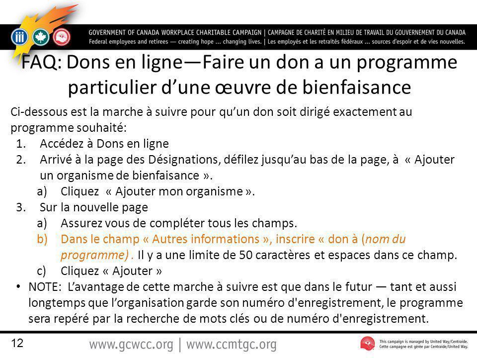 FAQ: Dons en ligneFaire un don a un programme particulier dune œuvre de bienfaisance Ci-dessous est la marche à suivre pour quun don soit dirigé exactement au programme souhaité: 1.Accédez à Dons en ligne 2.Arrivé à la page des Désignations, défilez jusquau bas de la page, à « Ajouter un organisme de bienfaisance ».
