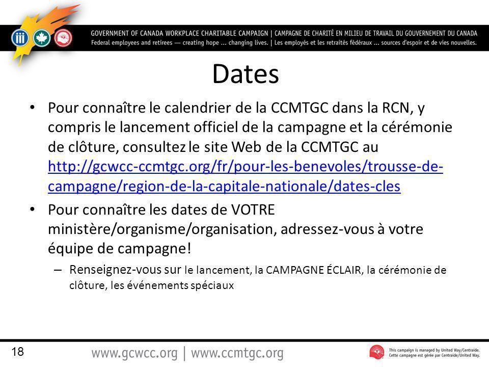 Dates Pour connaître le calendrier de la CCMTGC dans la RCN, y compris le lancement officiel de la campagne et la cérémonie de clôture, consultez le site Web de la CCMTGC au http://gcwcc-ccmtgc.org/fr/pour-les-benevoles/trousse-de- campagne/region-de-la-capitale-nationale/dates-cles http://gcwcc-ccmtgc.org/fr/pour-les-benevoles/trousse-de- campagne/region-de-la-capitale-nationale/dates-cles Pour connaître les dates de VOTRE ministère/organisme/organisation, adressez-vous à votre équipe de campagne.