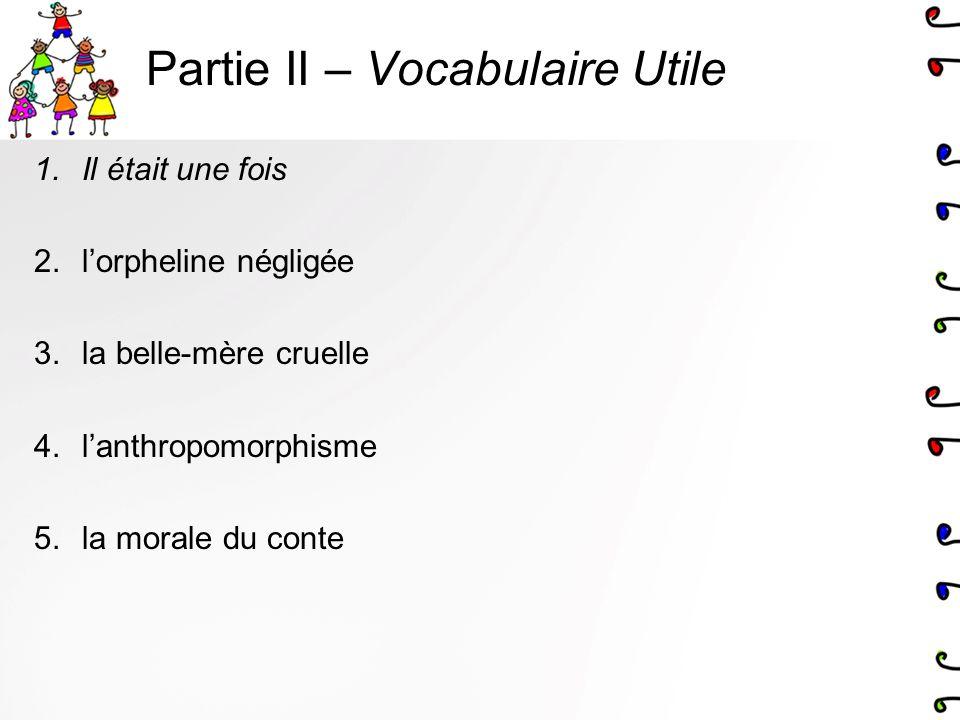 Partie II – Vocabulaire Utile 1.Il était une fois 2.lorpheline négligée 3.la belle-mère cruelle 4.lanthropomorphisme 5.la morale du conte