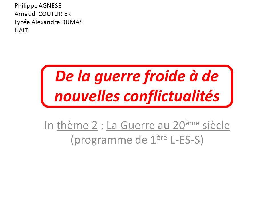 De la guerre froide à de nouvelles conflictualités In thème 2 : La Guerre au 20 ème siècle (programme de 1 ère L-ES-S) Philippe AGNESE Arnaud COUTURIE