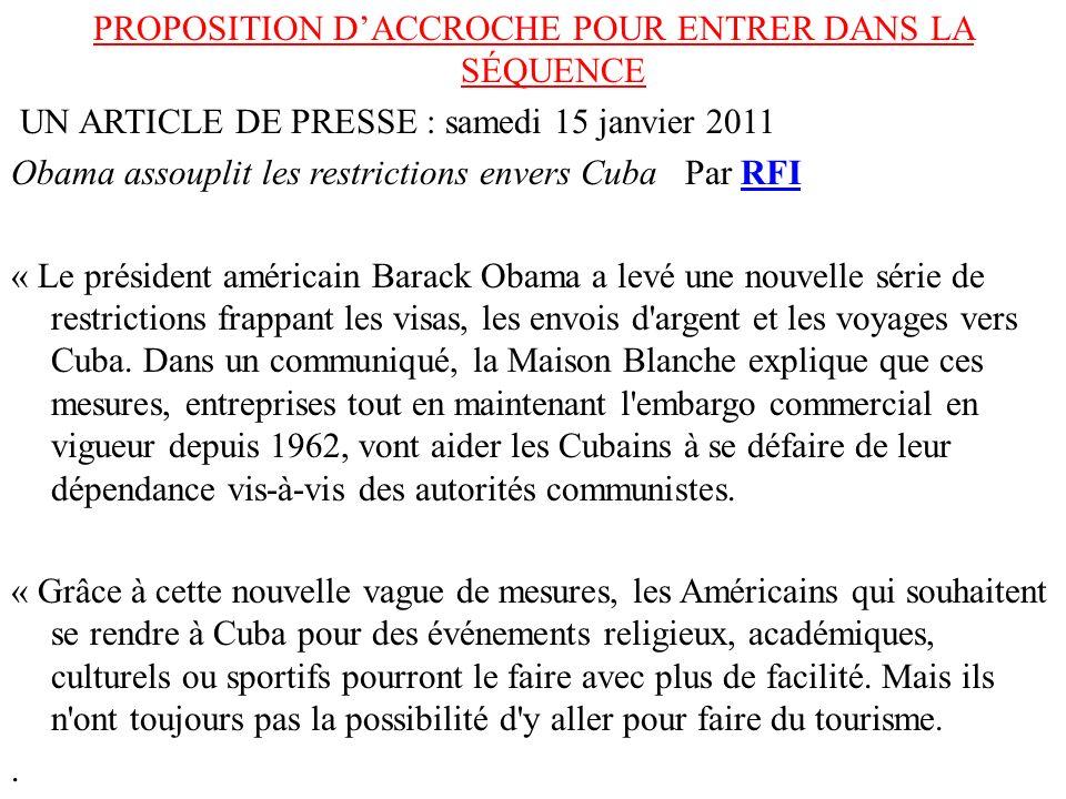 PROPOSITION DACCROCHE POUR ENTRER DANS LA SÉQUENCE UN ARTICLE DE PRESSE : samedi 15 janvier 2011 Obama assouplit les restrictions envers Cuba Par RFIR