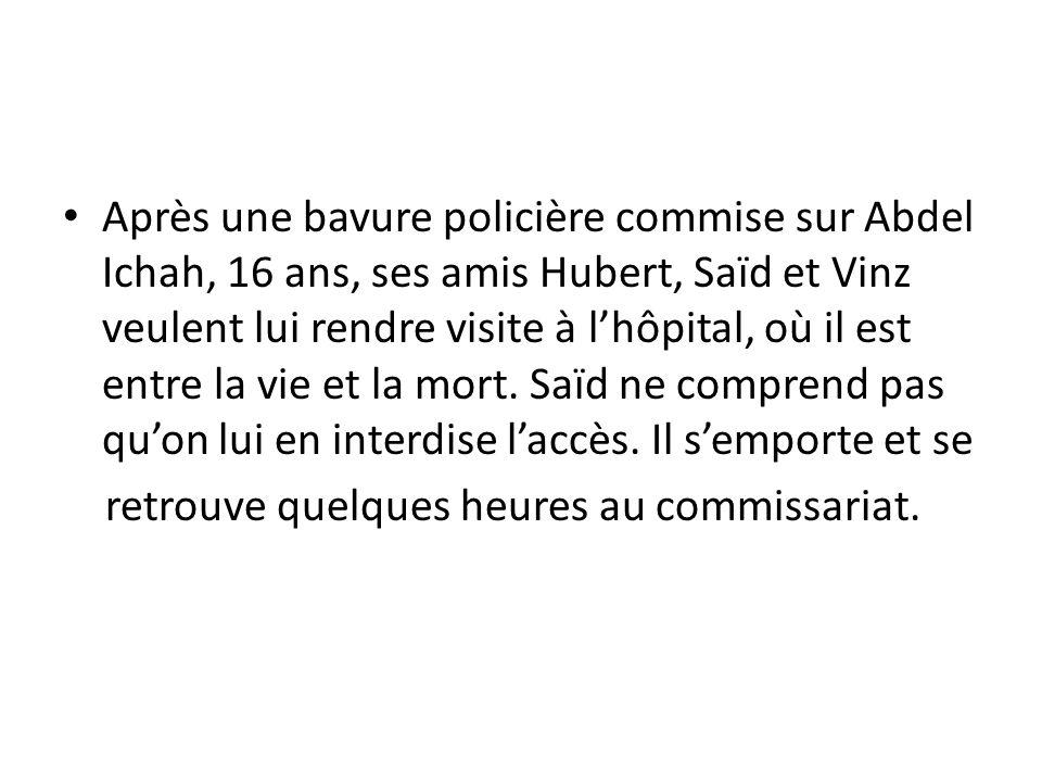 Après une bavure policière commise sur Abdel Ichah, 16 ans, ses amis Hubert, Saïd et Vinz veulent lui rendre visite à lhôpital, où il est entre la vie