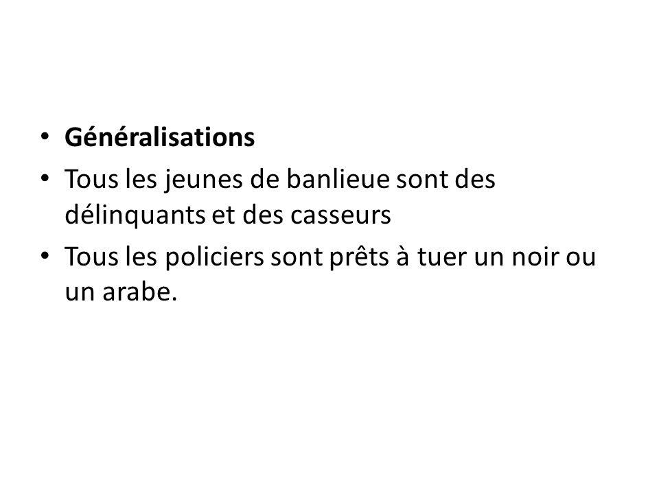 Généralisations Tous les jeunes de banlieue sont des délinquants et des casseurs Tous les policiers sont prêts à tuer un noir ou un arabe.