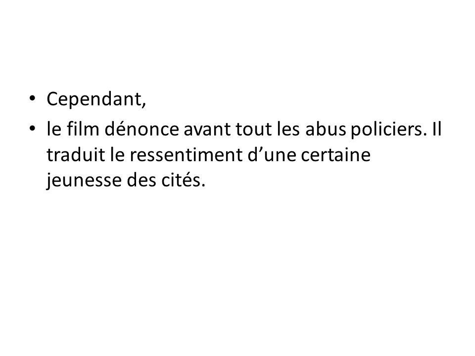 Cependant, le film dénonce avant tout les abus policiers. Il traduit le ressentiment dune certaine jeunesse des cités.