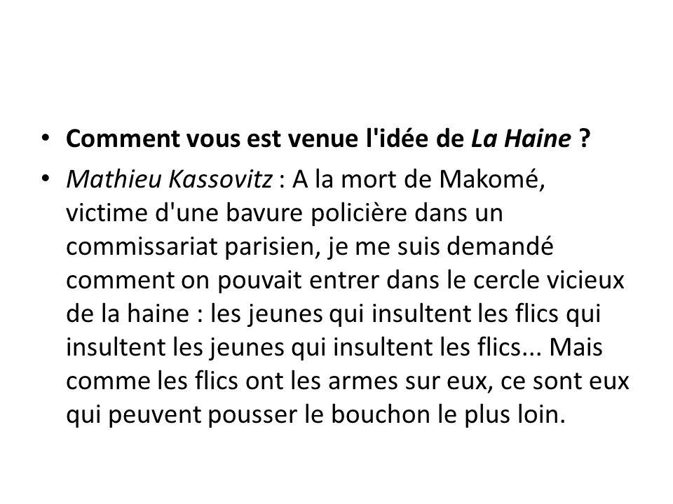 Comment vous est venue l'idée de La Haine ? Mathieu Kassovitz : A la mort de Makomé, victime d'une bavure policière dans un commissariat parisien, je