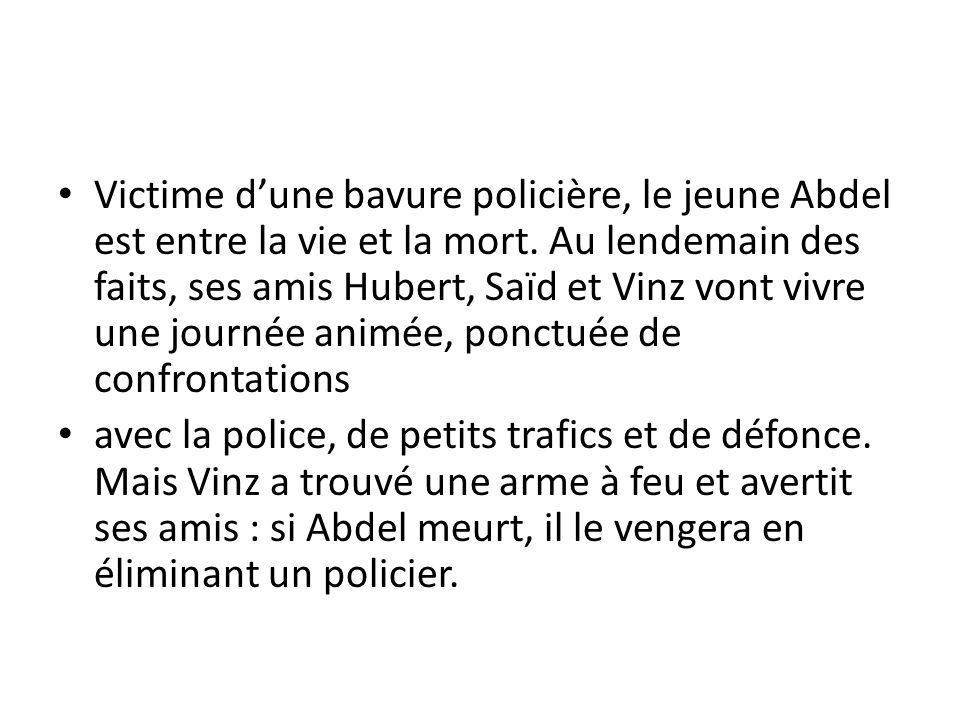 Victime dune bavure policière, le jeune Abdel est entre la vie et la mort. Au lendemain des faits, ses amis Hubert, Saïd et Vinz vont vivre une journé