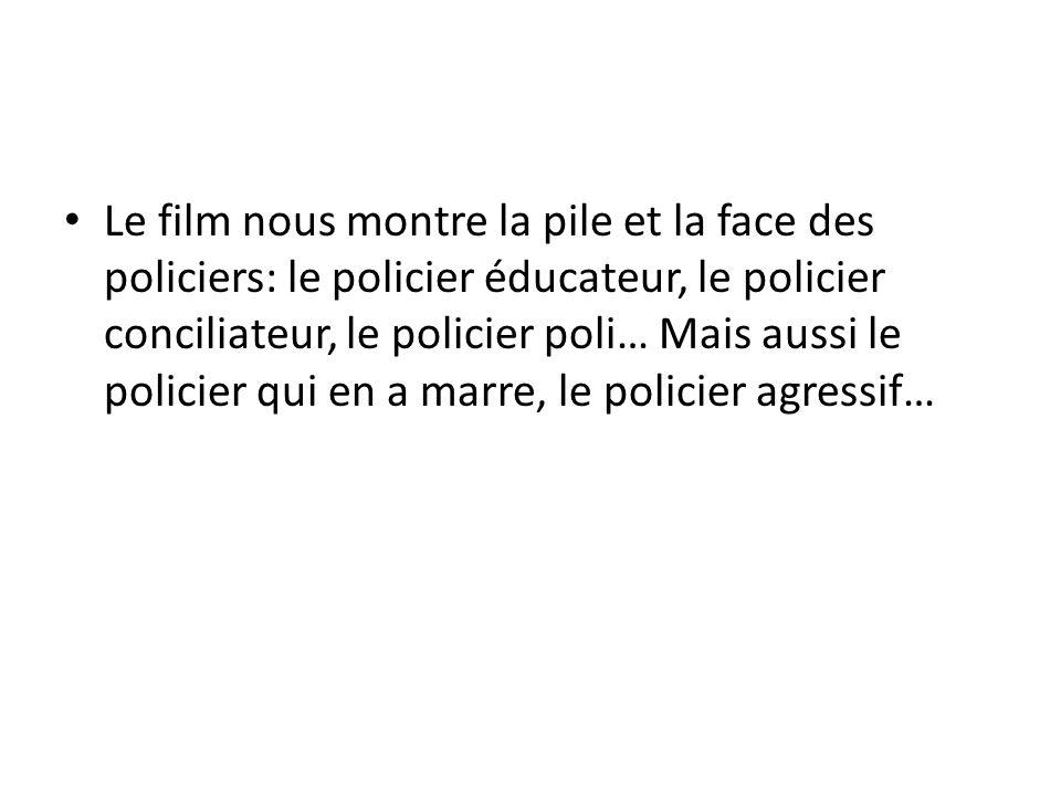 Le film nous montre la pile et la face des policiers: le policier éducateur, le policier conciliateur, le policier poli… Mais aussi le policier qui en