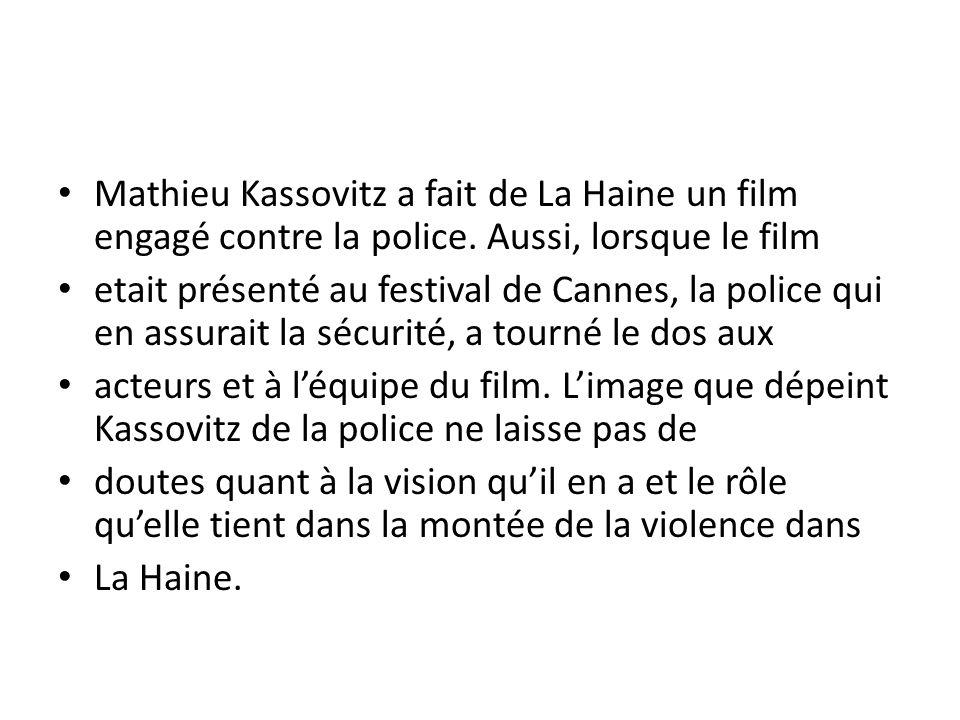Mathieu Kassovitz a fait de La Haine un film engagé contre la police. Aussi, lorsque le film etait présenté au festival de Cannes, la police qui en as