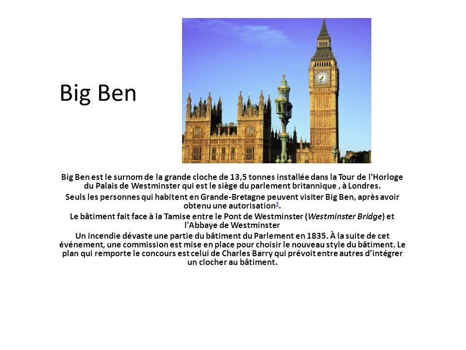 Big Ben Big Ben est le surnom de la grande cloche de 13,5 tonnes installée dans la Tour de l'Horloge du Palais de Westminster qui est le siège du parl