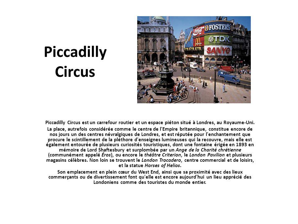 Piccadilly Circus Piccadilly Circus est un carrefour routier et un espace piéton situé à Londres, au Royaume-Uni. La place, autrefois considérée comme